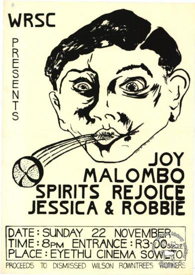 WRSC PRESENTS : JOY : MALOMBO : SPIRITS REJOICE : JESSICA & ROBBIE (AL2446_0244 ) produced by the Wilson-Rowntree Support Committee, Johannesburg. This poster relates to a 1981 Johannesburg concert that was held in support of the striking Wilson-Rowntree workers in East London, as part of the 'Boycott Wilson-Rowntree sweets' campaign.
