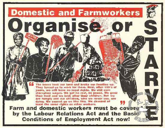 Domestic and Farmworkers : Organise or STARVE AL2446_1097 The boers took our land and broke our families up they forced us to work fro them. Now after 100's of years we still have no legal rights. We still earn starvation wages. We get no rest, no peace. We grow their food and we look after their children. But we are hungry and our children who we never see are dying. We cannot go on like this. We demand at least the same rights as other workers.  Farm and domestic workers must be covered by the Labour Relations Act and the Basic Conditions of Employment act Now!