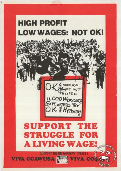 HIGH PROFIT LOW WAGES: NOT OK : SUPPORT THE STRUGGLE FOR A LIVING WAGE!  AL2446_0571 This poster refers to the Commercial, Catering and Allied Workers Union of South Africa (CCAWUSA) calling for support for strikers at OK Bazaars, which was one of South Africa's largest retail chains.
