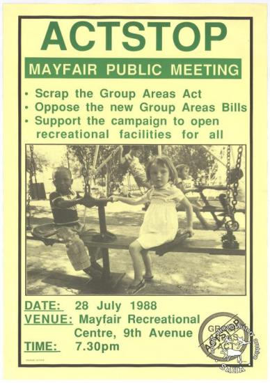 ACTSTOP MAYFAIR PUBLIC MEETING SCRAP THE GROUP AREAS ACT OPPOSE THE NEW GROUPS BILLS SUPPORT THE CAMPAIGN TO OPEN RECREATIONAL FACILITIES FOR ALL AL2446_3563 produced for ACTSTOP, Johannesburg. This poster refers to a meeting held in 1988. This meeting discussed the campaign against the Group Areas Act and segregated areas.