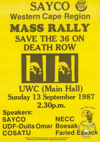 SAYCO Western Cape Region MASS RALLY : SAVE THE 36 ON DEATH ROW AL2446_0482  produced by SAYCO in 1987, Western Cape region. This poster was produced to advertise a mass rally. This mass rally which was organised by SAYCO, highlighted political prisoners on death row. Some of those on death row were convicted on the basis of 'common purpose', whereby an accused can be found guilty if it is proved that he or she was part of the crowd which committed the crime.