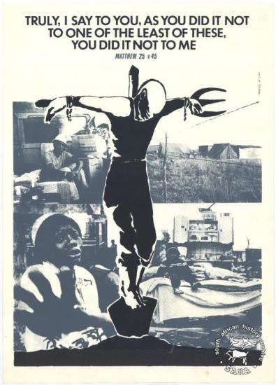 TRULY, I SAY TO YOU, AS YOU DID IT NOT TO ONE OF THE LEAST OF THESE, YOU DID IT NOT TO ME AL2446_2153 produced by the Western Province Council of Churches (WPCC), Cape Town in 1985. This poster refers to a challenge to Christians for their actions against fellow humans.