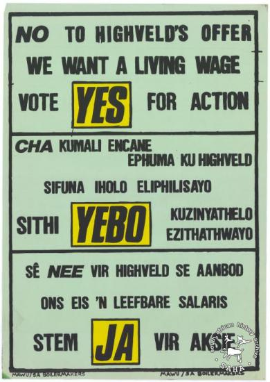 NO TO HIGHVELD'S OFFER : WE WANT A LIVING WAGE : VOTE YES FOR ACTION (AL2446_1682) produced by the Metal and Allied Workers Union (MAWU) and the SA Boilermakers, Johannesburg. This poster reflects an appeal to Highveld Steel workers to reject the company's wage offer and vote 'yes' for union action in support of a living wage.