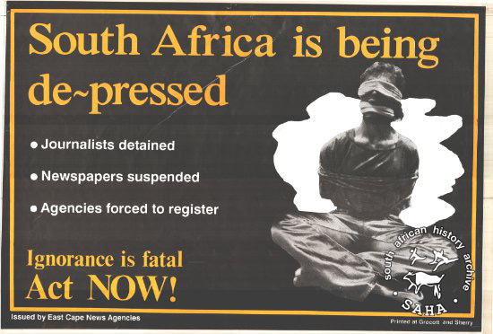South Africa is being de-pressed: Ignorance is fatal : Act NOW! AL2446_0109  This poster is an offset litho in black and yellow, produced by the East Cape News Agencies, Eastern Cape. This poster called journalists to oppose state attempts to muzzle the press.