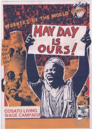 AL2446_1251 WORKERS OF THE WORLD UNITE! : MAY DAY IS OURS : COSATU LIVING WAGE CAMPAIGN This image depicts how the Congress of South African Trade Unions (COSATU) celebrated May Day and popularized the federation's Living Wage Campaign.