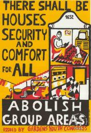 THERE SHALL BE HOUSES SECURITY AND COMFORT FOR ALL: ABOLISH GROUP AREAS	THERE SHALL BE HOUSES SECURITY AND COMFORT FOR ALL: ABOLISH GROUP AREAS. AL2446_0503; This poster is silkscreened black, red and yellow, produced by GAYCO at the CAP, Cape Town. This poster was produced by a youth congress, who were based in a white area. This congress opposed the Group Areas Act and popularised the Freedom Charter's call for houses for all.