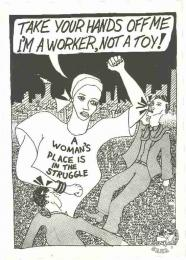TAKE YOUR HANDS OFF ME I'M A WORKER, NOT A TOY! : A WOMAN'S PLACE IS IN THE STRUGGLE AL2446_0782 produced by the Learn and Teach, Johannesburg. This poster celebrates the role of women in the struggle and challenges male exploitation of women.