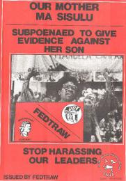 OUR MOTHER MA SISULU : SUBPOENAED TO GIVE EVIDENCE AGAINST HER SON : STOP HARASSING OUR LEADERS AL2446_0037 	This poster is an offset litho is in black and red, issued by FEDTRAW, Johannesburg. This poster depicts Albertina Sisulu, the UDF preidents, was subpoenaed to give evidence against her nephew, who was on trial for liberation movement activities.