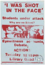 'I WAS SHOT IN THE FACE' : Students under attack : why are we Silent? : Eyewitness accounts; Debate; ACTION? 	AL2446_2077    produced by the University of Cape Town students. This poster refers to the University of Cape Town and how they met to discuss police violence against students.