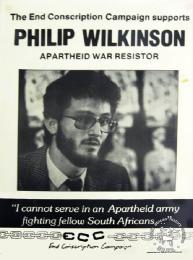 "he End Conscription Campaign supports PHILIP WILKINSON: APARTHEID WAR RESISTOR: ""I cannot serve in an Apartheid army fighting fellow South Africans...."" - AL2446_0294 - produced by the ECC, Johannesburg. This poster was produced to support the conscientious objector Philip Wilkinson."
