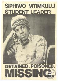 SIPHIWO MTIMKULU : STUDENT LEADER : DETAINED. POISONED. MISSING.  AL2446_2055  -  produced by the Media Committee at the University of Cape Town. This poster refers to Siphiwe Mtimkulu who disappeared after alleging that he was poisoned by police while in detention. He is still missing. This poster exposes the atrocities of the Namibian war, which was part of a series used at a guerrilla theatre in shopping centres in the Western Cape.