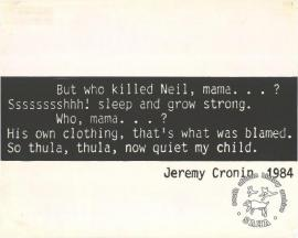 But who killed Neil, mama Sssssssshhh! sleep and grow strong. Who, mama...? His own clothing, that's what was blamed. So thula, thula, now quiet my child. AL2446_0642  produced by STP in 1984, Johannesburg. This poster refers to a verse from a poem about death in detention.
